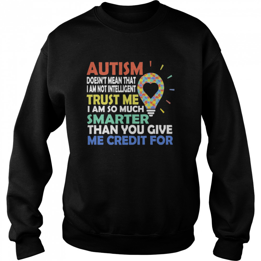 Autism Doesn't Mean That I Am Not Intelligent Trust Me I Am So Much Smarter Than You Give Me Credit For  Unisex Sweatshirt