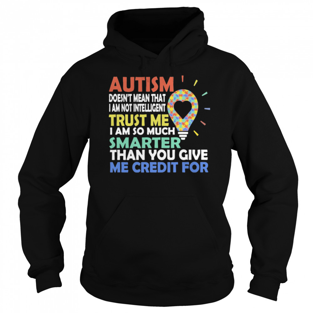 Autism Doesn't Mean That I Am Not Intelligent Trust Me I Am So Much Smarter Than You Give Me Credit For  Unisex Hoodie