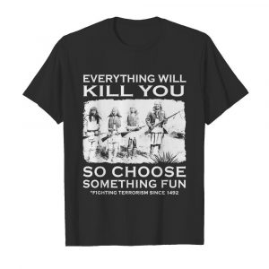 Everything Will Kill You So Choose Something Fun shirt