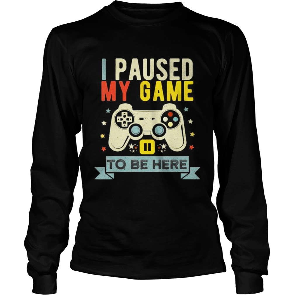 I Paused My Game to Be Here  Long Sleeve