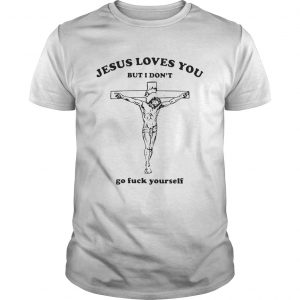 Jesus Loves You But I Dont Go Fuck Yourself shirt
