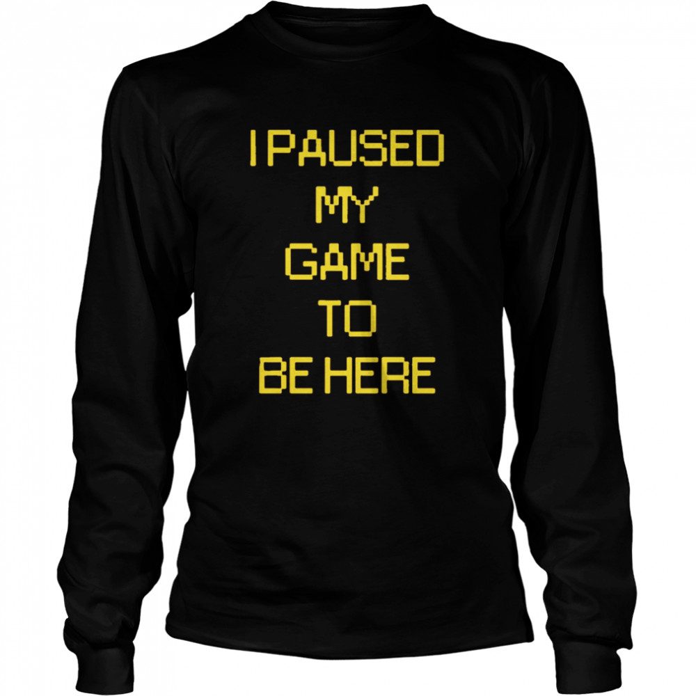I paused my game to be here  Long Sleeved T-shirt