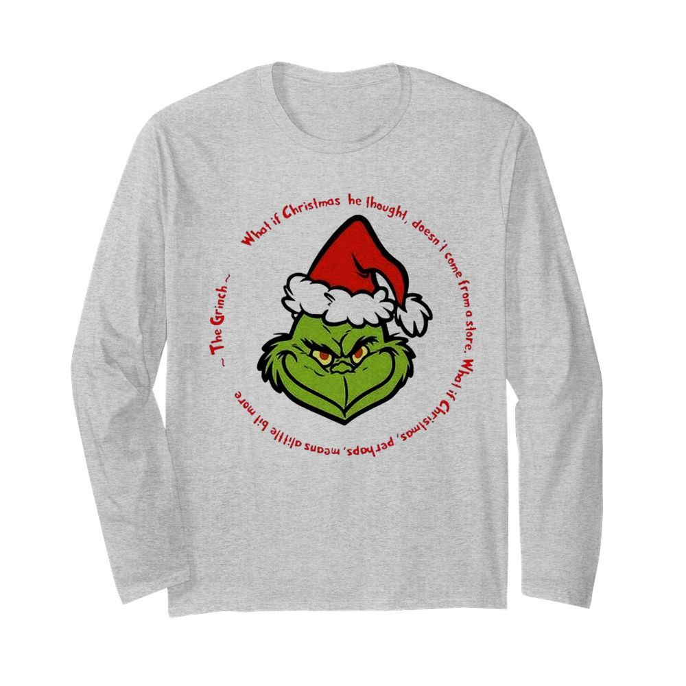 The Grinch Santa What If Christmas He Thought Doesnt Come From A Store  Long Sleeved T-shirt
