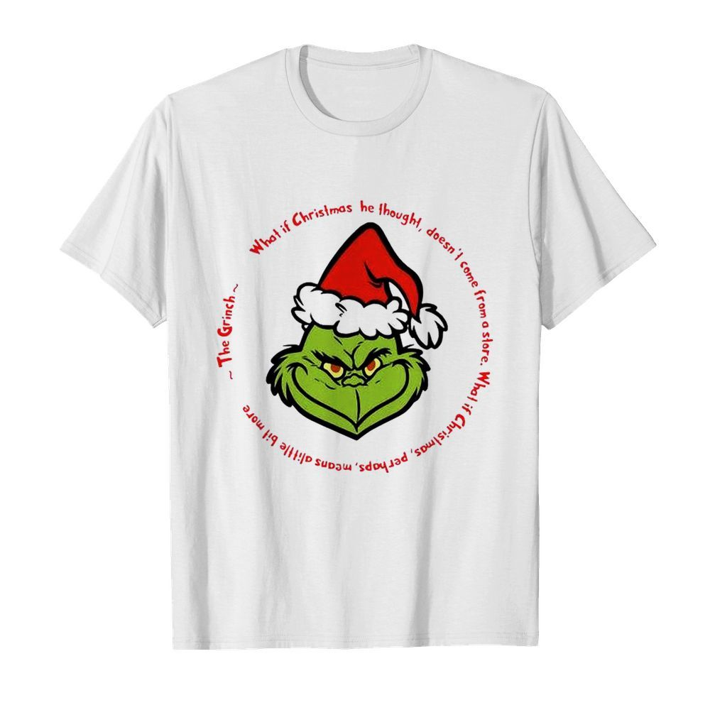 The Grinch Santa What If Christmas He Thought Doesnt Come From A Store  Classic Men's T-shirt